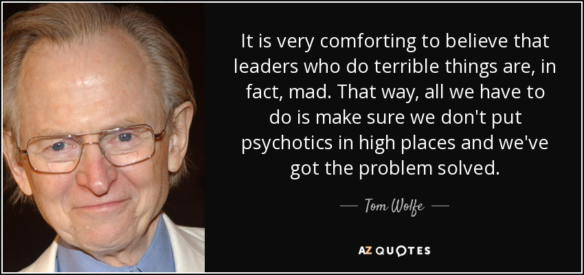 It is very comforting to believe that leaders who do terrible things are, in fact, mad. That way, all we have to do is make sure we don't put psychotics in high places and we've got the problem solved. - Tom Wolfe