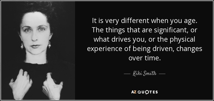 It is very different when you age. The things that are significant, or what drives you, or the physical experience of being driven, changes over time. - Kiki Smith