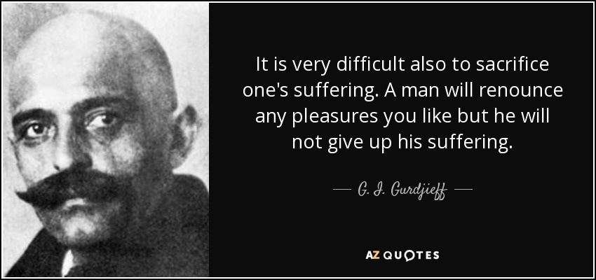 It is very difficult also to sacrifice one's suffering. A man will renounce any pleasures you like but he will not give up his suffering. - G. I. Gurdjieff