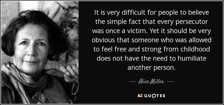 It is very difficult for people to believe the simple fact that every persecutor was once a victim. Yet it should be very obvious that someone who was allowed to feel free and strong from childhood does not have the need to humiliate another person. - Alice Miller