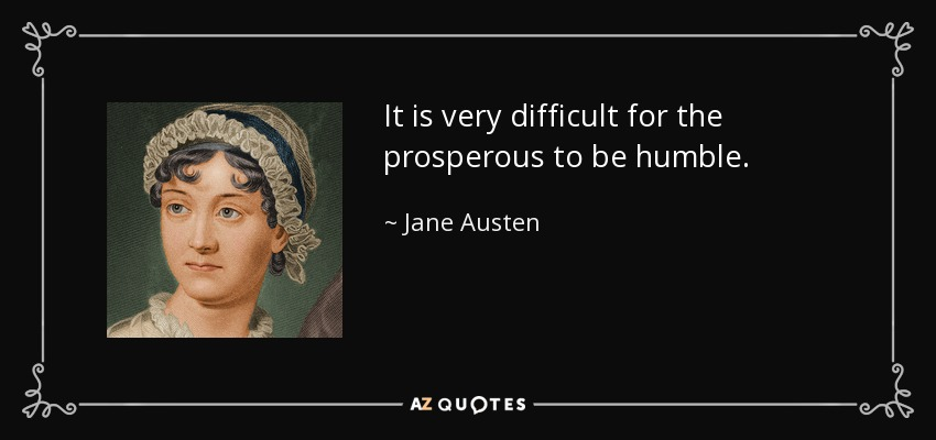It is very difficult for the prosperous to be humble. - Jane Austen