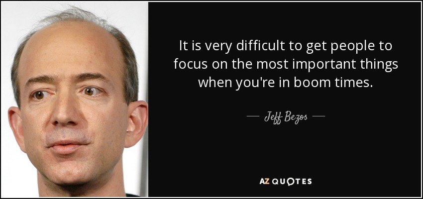 It is very difficult to get people to focus on the most important things when you're in boom times. - Jeff Bezos