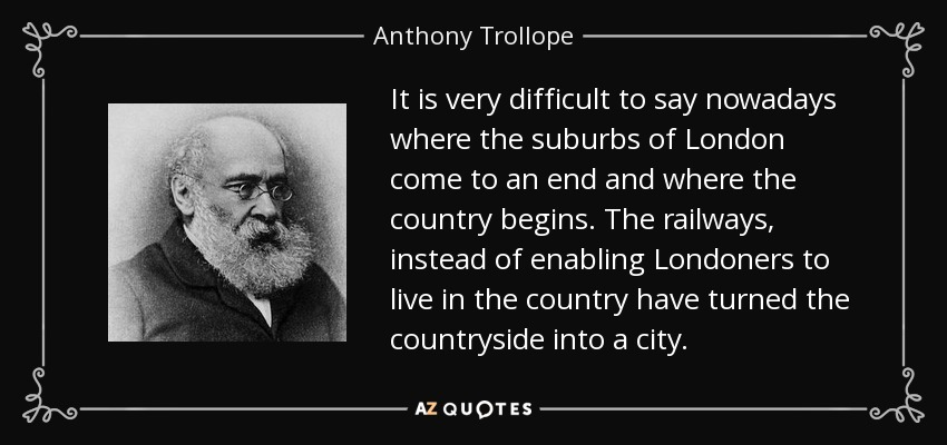 It is very difficult to say nowadays where the suburbs of London come to an end and where the country begins. The railways, instead of enabling Londoners to live in the country have turned the countryside into a city. - Anthony Trollope