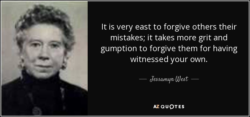 It is very east to forgive others their mistakes; it takes more grit and gumption to forgive them for having witnessed your own. - Jessamyn West
