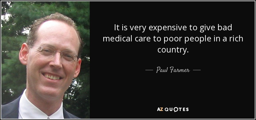 It is very expensive to give bad medical care to poor people in a rich country. - Paul Farmer