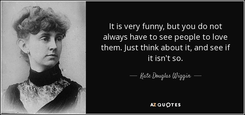 It is very funny, but you do not always have to see people to love them. Just think about it, and see if it isn't so. - Kate Douglas Wiggin