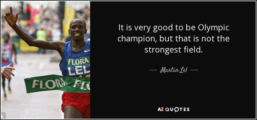 It is very good to be Olympic champion, but that is not the strongest field. - Martin Lel