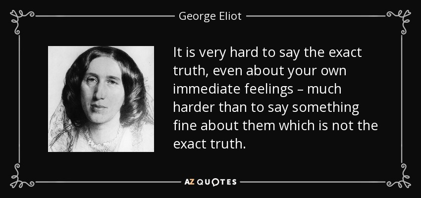 It is very hard to say the exact truth, even about your own immediate feelings – much harder than to say something fine about them which is not the exact truth. - George Eliot