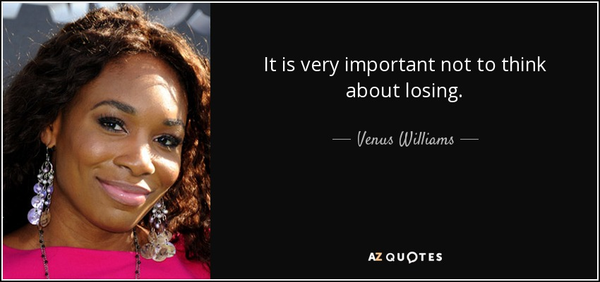 It is very important not to think about losing. - Venus Williams