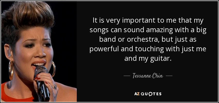 It is very important to me that my songs can sound amazing with a big band or orchestra, but just as powerful and touching with just me and my guitar. - Tessanne Chin