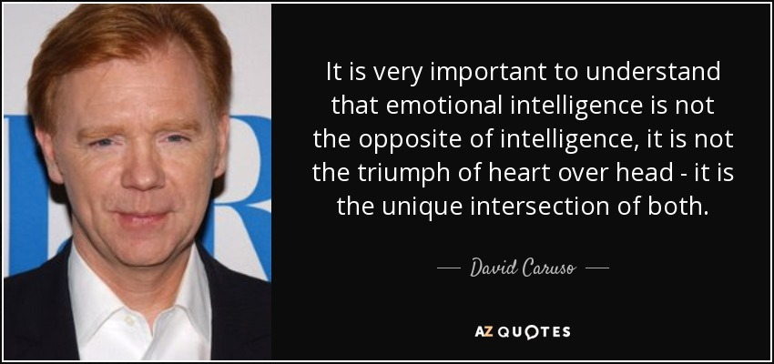 It is very important to understand that emotional intelligence is not the opposite of intelligence, it is not the triumph of heart over head - it is the unique intersection of both. - David Caruso