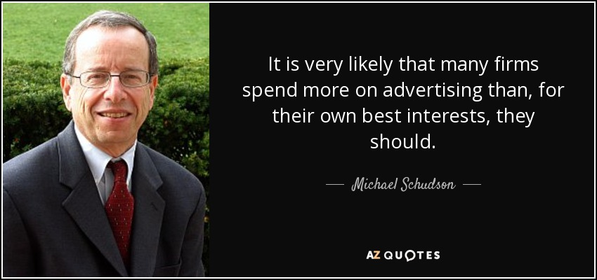It is very likely that many firms spend more on advertising than, for their own best interests, they should. - Michael Schudson