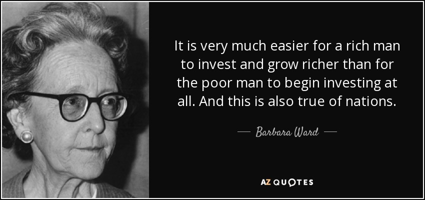 It is very much easier for a rich man to invest and grow richer than for the poor man to begin investing at all. And this is also true of nations. - Barbara Ward, Baroness Jackson of Lodsworth