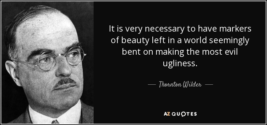 It is very necessary to have markers of beauty left in a world seemingly bent on making the most evil ugliness. - Thornton Wilder