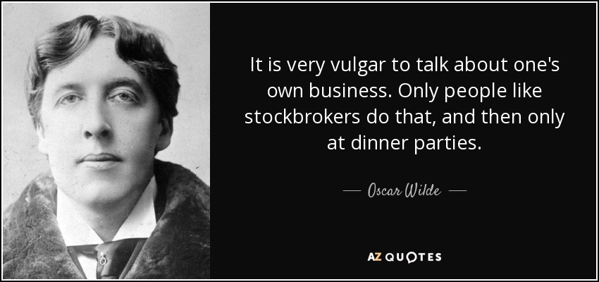 It is very vulgar to talk about one's own business. Only people like stockbrokers do that, and then only at dinner parties. - Oscar Wilde