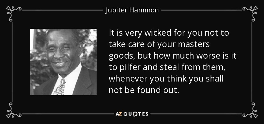 It is very wicked for you not to take care of your masters goods, but how much worse is it to pilfer and steal from them, whenever you think you shall not be found out. - Jupiter Hammon