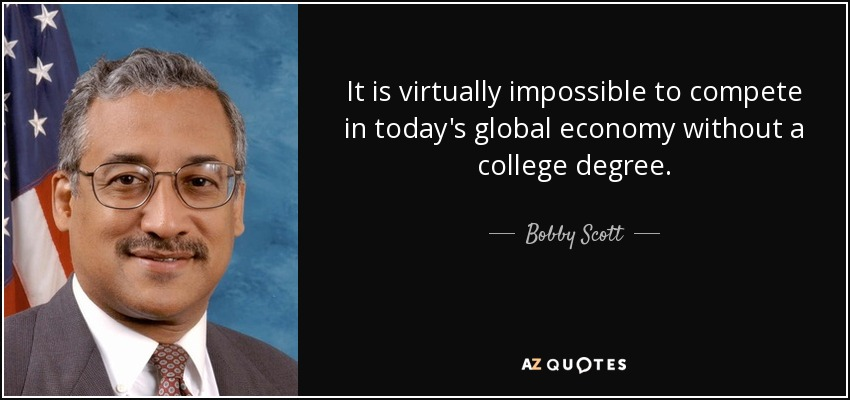 It is virtually impossible to compete in today's global economy without a college degree. - Bobby Scott