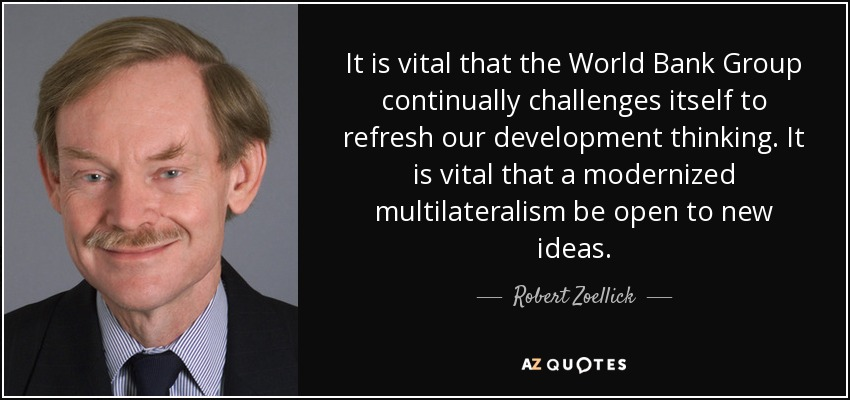 It is vital that the World Bank Group continually challenges itself to refresh our development thinking. It is vital that a modernized multilateralism be open to new ideas. - Robert Zoellick