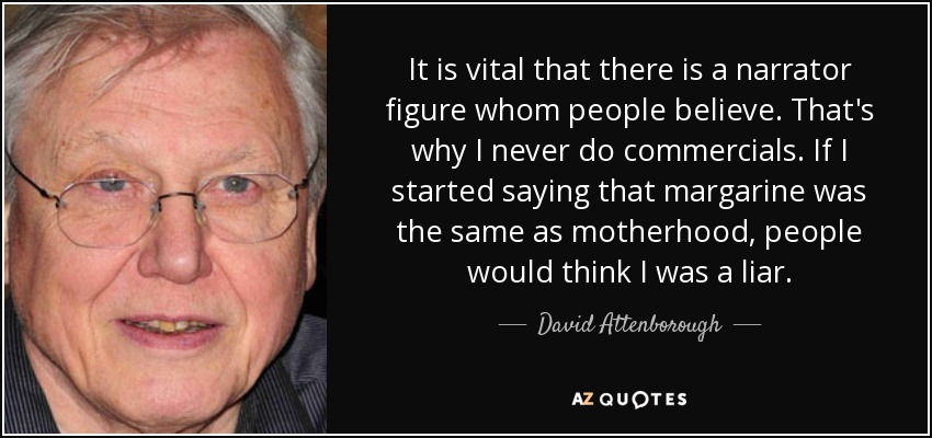 It is vital that there is a narrator figure whom people believe. That's why I never do commercials. If I started saying that margarine was the same as motherhood, people would think I was a liar. - David Attenborough