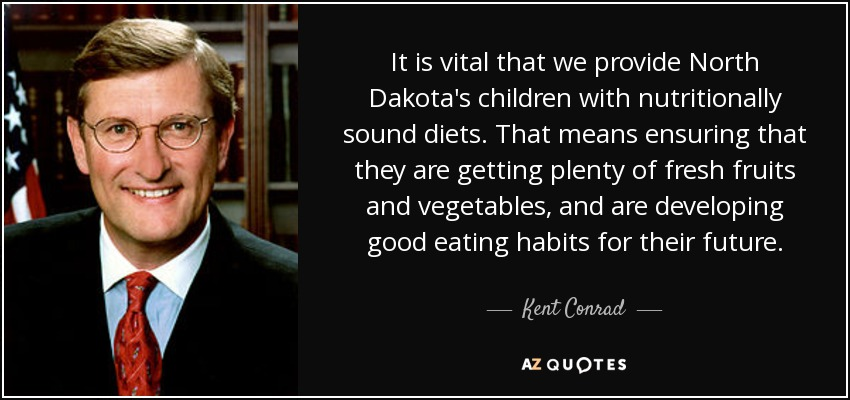 It is vital that we provide North Dakota's children with nutritionally sound diets. That means ensuring that they are getting plenty of fresh fruits and vegetables, and are developing good eating habits for their future. - Kent Conrad