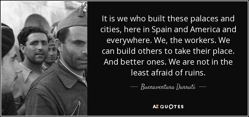 It is we who built these palaces and cities, here in Spain and America and everywhere. We, the workers. We can build others to take their place. And better ones. We are not in the least afraid of ruins. - Buenaventura Durruti