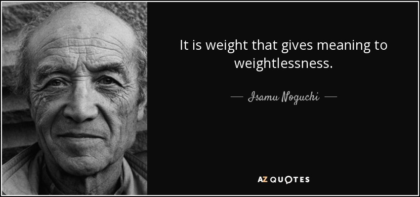 It is weight that gives meaning to weightlessness. - Isamu Noguchi