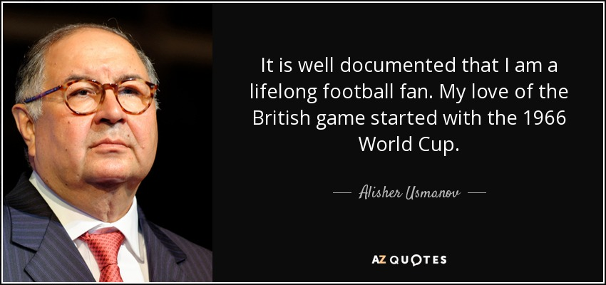 It is well documented that I am a lifelong football fan. My love of the British game started with the 1966 World Cup. - Alisher Usmanov