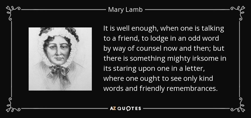 It is well enough, when one is talking to a friend, to lodge in an odd word by way of counsel now and then; but there is something mighty irksome in its staring upon one in a letter, where one ought to see only kind words and friendly remembrances. - Mary Lamb