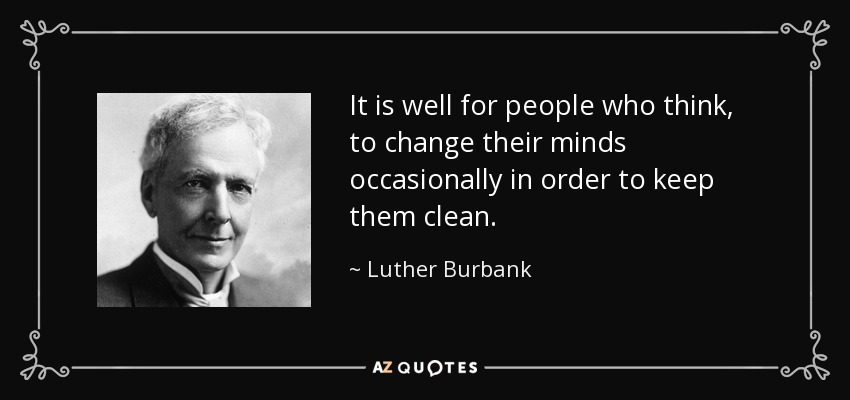It is well for people who think, to change their minds occasionally in order to keep them clean. - Luther Burbank
