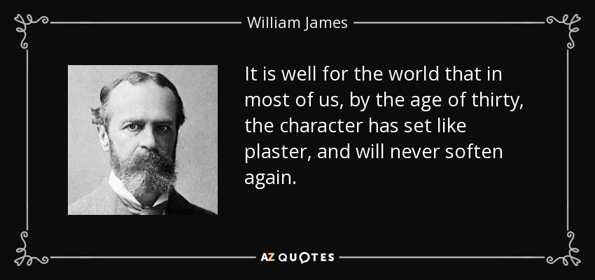 It is well for the world that in most of us, by the age of thirty, the character has set like plaster, and will never soften again. - William James