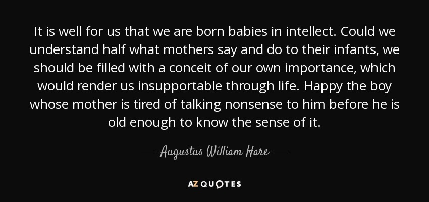 It is well for us that we are born babies in intellect. Could we understand half what mothers say and do to their infants, we should be filled with a conceit of our own importance, which would render us insupportable through life. Happy the boy whose mother is tired of talking nonsense to him before he is old enough to know the sense of it. - Augustus William Hare