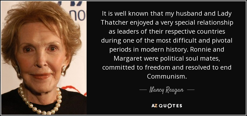 It is well known that my husband and Lady Thatcher enjoyed a very special relationship as leaders of their respective countries during one of the most difficult and pivotal periods in modern history. Ronnie and Margaret were political soul mates, committed to freedom and resolved to end Communism. - Nancy Reagan
