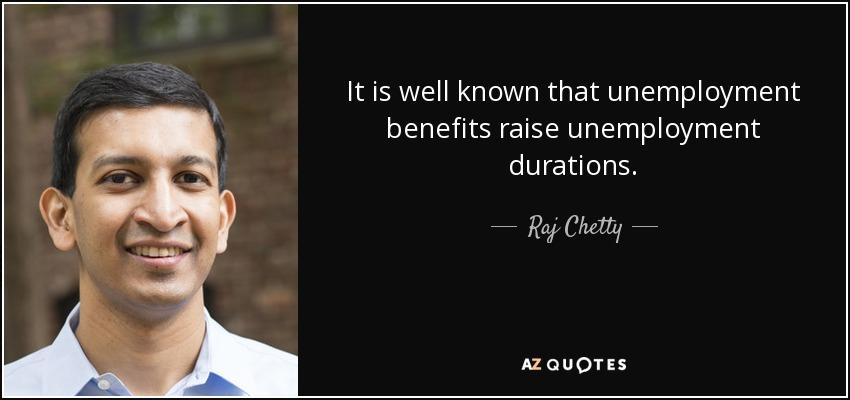 It is well known that unemployment benefits raise unemployment durations. - Raj Chetty