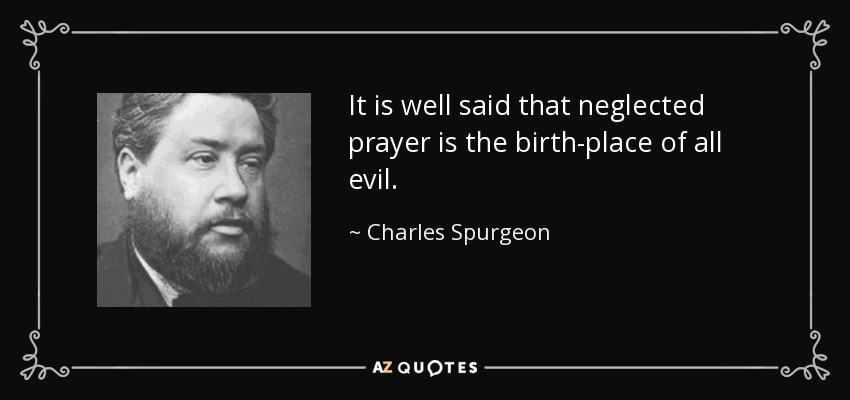 It is well said that neglected prayer is the birth-place of all evil. - Charles Spurgeon