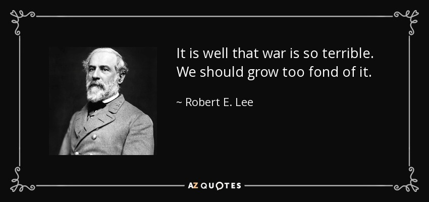 It is well that war is so terrible. We should grow too fond of it. - Robert E. Lee