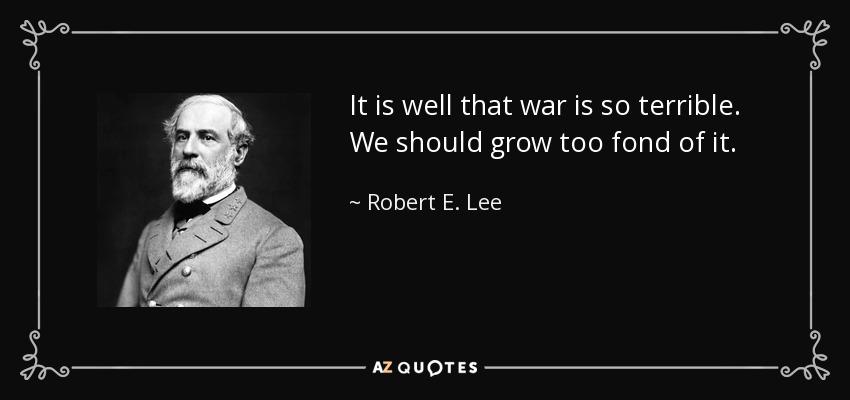 It is well that war is so terrible. We should grow too fond of it. - Robert E. Lee