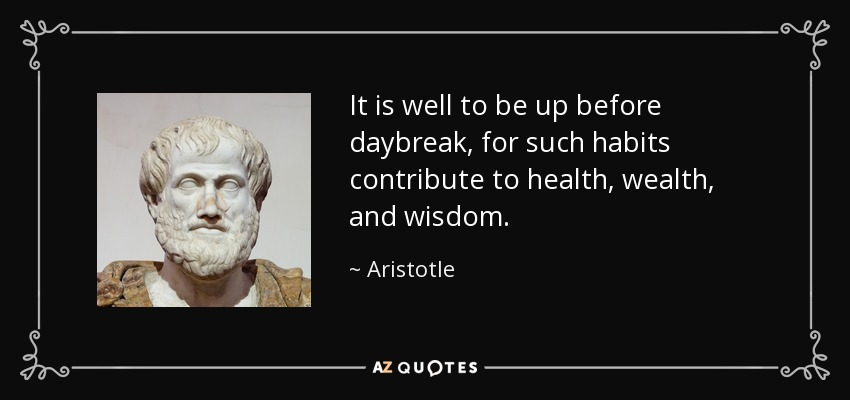 It is well to be up before daybreak, for such habits contribute to health, wealth, and wisdom. - Aristotle