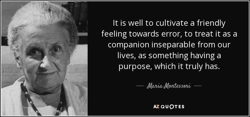 It is well to cultivate a friendly feeling towards error, to treat it as a companion inseparable from our lives, as something having a purpose, which it truly has. - Maria Montessori