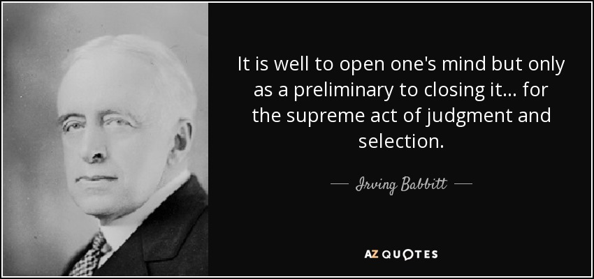It is well to open one's mind but only as a preliminary to closing it ... for the supreme act of judgment and selection. - Irving Babbitt