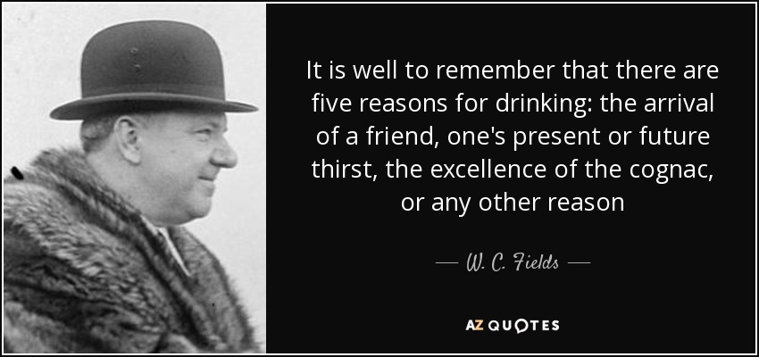 It is well to remember that there are five reasons for drinking: the arrival of a friend, one's present or future thirst, the excellence of the cognac, or any other reason - W. C. Fields