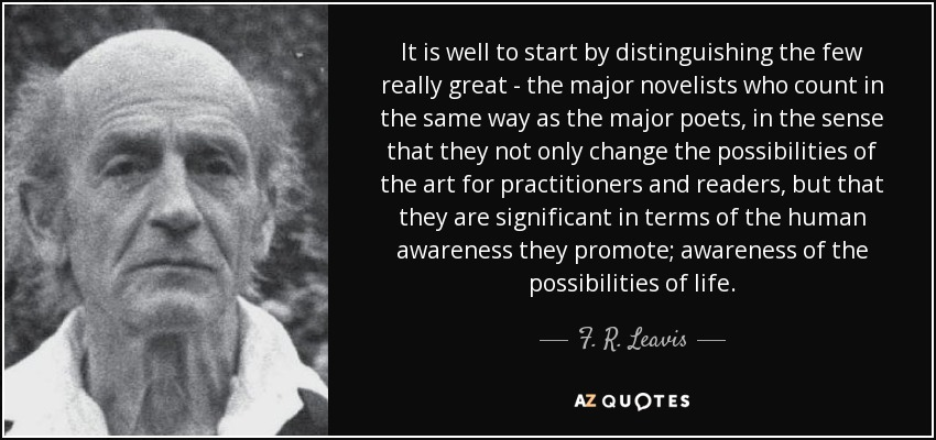 It is well to start by distinguishing the few really great - the major novelists who count in the same way as the major poets, in the sense that they not only change the possibilities of the art for practitioners and readers, but that they are significant in terms of the human awareness they promote; awareness of the possibilities of life. - F. R. Leavis