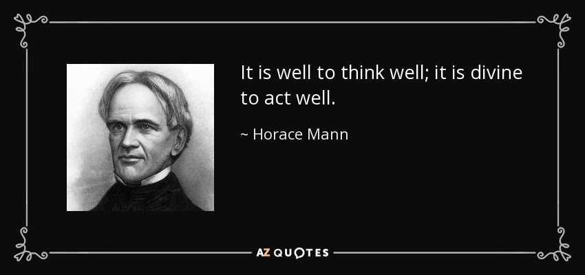 It is well to think well; it is divine to act well. - Horace Mann