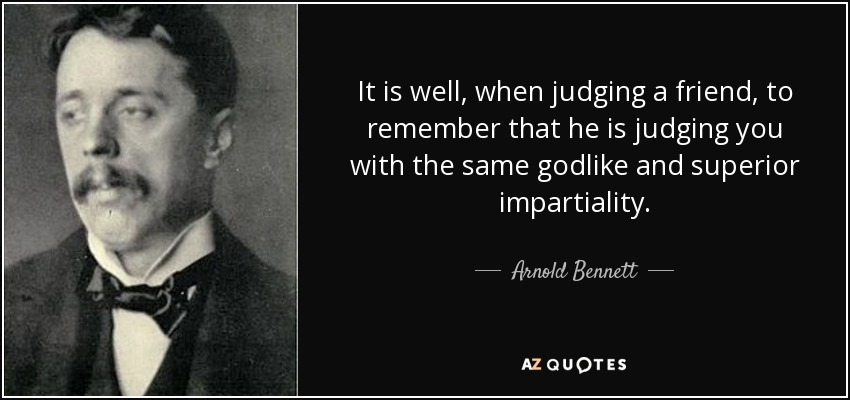 It is well, when judging a friend, to remember that he is judging you with the same godlike and superior impartiality. - Arnold Bennett