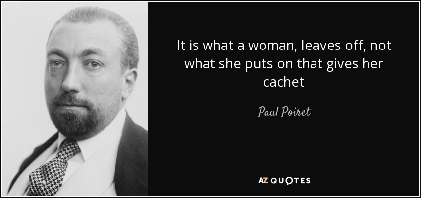 It is what a woman, leaves off, not what she puts on that gives her cachet - Paul Poiret