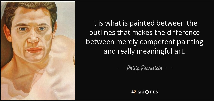 It is what is painted between the outlines that makes the difference between merely competent painting and really meaningful art. - Philip Pearlstein