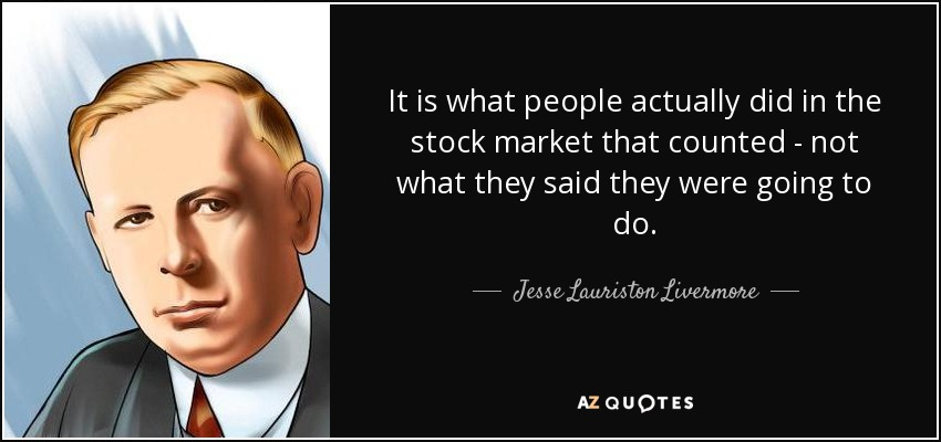 It is what people actually did in the stock market that counted - not what they said they were going to do. - Jesse Lauriston Livermore