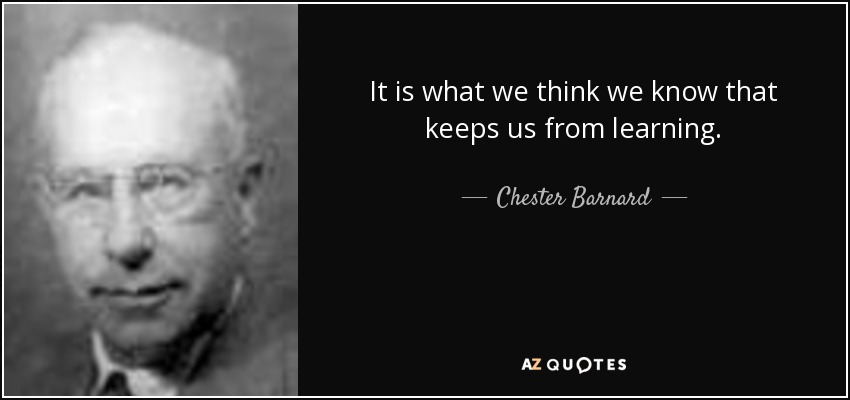 It is what we think we know that keeps us from learning. - Chester Barnard
