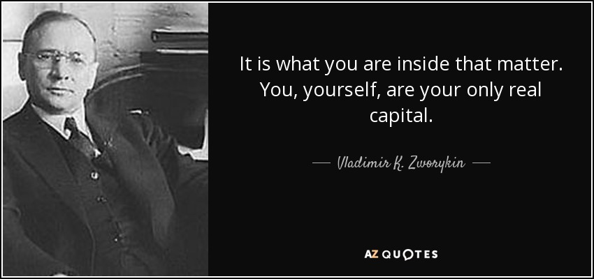 It is what you are inside that matter. You, yourself, are your only real capital. - Vladimir K. Zworykin