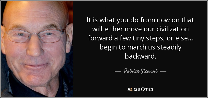 It is what you do from now on that will either move our civilization forward a few tiny steps, or else... begin to march us steadily backward. - Patrick Stewart