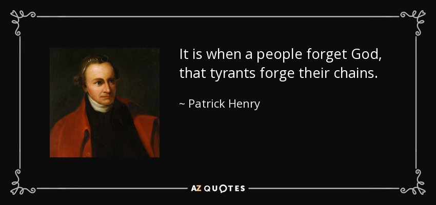 It is when a people forget God, that tyrants forge their chains. - Patrick Henry